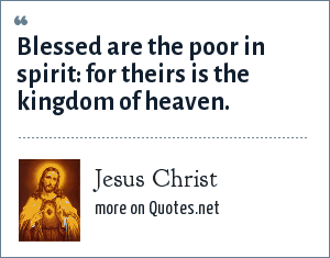 Jesus Christ: Blessed are the poor in spirit: for theirs is the kingdom of heaven.