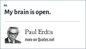 Paul Erdős: My brain is open.