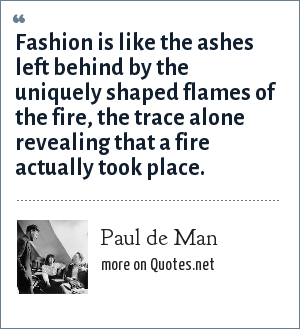 Paul de Man: Fashion is like the ashes left behind by the uniquely shaped flames of the fire, the trace alone revealing that a fire actually took place.
