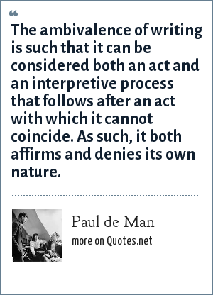 Paul de Man: The ambivalence of writing is such that it can be considered both an act and an interpretive process that follows after an act with which it cannot coincide. As such, it both affirms and denies its own nature.
