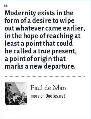 Paul de Man: Modernity exists in the form of a desire to wipe out whatever came earlier, in the hope of reaching at least a point that could be called a true present, a point of origin that marks a new departure.