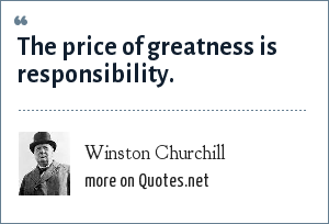 Winston Churchill: The price of greatness is responsibility.