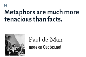 Paul de Man: Metaphors are much more tenacious than facts.