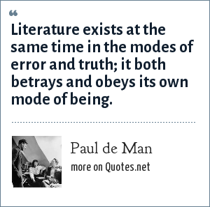 Paul de Man: Literature exists at the same time in the modes of error and truth; it both betrays and obeys its own mode of being.