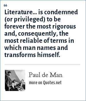 Paul de Man: Literature... is condemned (or privileged) to be forever the most rigorous and, consequently, the most reliable of terms in which man names and transforms himself.
