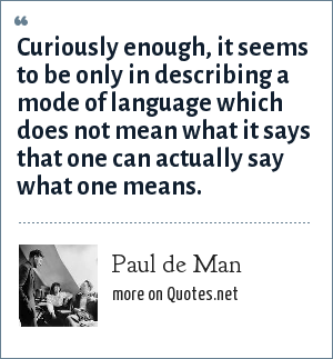 Paul de Man: Curiously enough, it seems to be only in describing a mode of language which does not mean what it says that one can actually say what one means.
