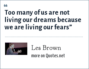 Les Brown: Too many of us are not living our dreams because we are living our fears""
