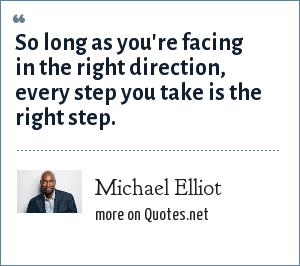 Michael Elliot: So long as you're facing in the right direction, every step you take is the right step.