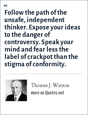 Thomas J. Watson: Follow the path of the unsafe, independent thinker. Expose your ideas to the danger of controversy. Speak your mind and fear less the label of crackpot than the stigma of conformity.