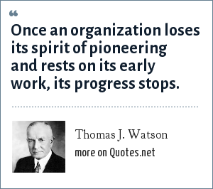 Thomas J. Watson: Once an organization loses its spirit of pioneering and rests on its early work, its progress stops.