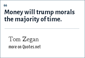 Tom Zegan: Money will trump morals the majority of time.