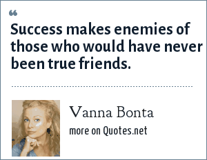 Vanna Bonta: Success makes enemies of those who would have never been true friends.
