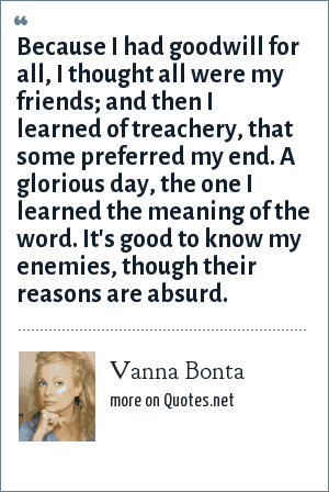 Vanna Bonta: Because I had goodwill for all, I thought all were my friends; and then I learned of treachery, that some preferred my end. A glorious day, the one I learned the meaning of the word. It's good to know my enemies, though their reasons are absurd.