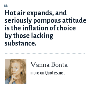 Vanna Bonta: Hot air expands, and seriously pompous attitude is the inflation of choice by those lacking substance.