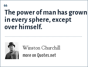 Winston Churchill: The power of man has grown in every sphere, except over himself.