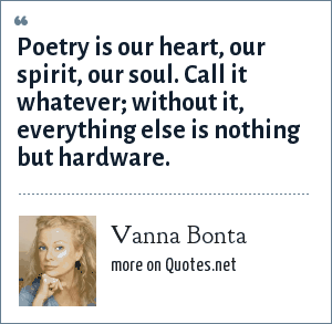 Vanna Bonta: Poetry is our heart, our spirit, our soul. Call it whatever; without it, everything else is nothing but hardware.