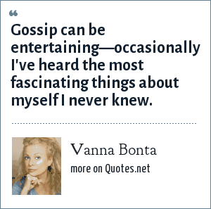 Vanna Bonta: Gossip can be entertaining—occasionally I've heard the most fascinating things about myself I never knew.