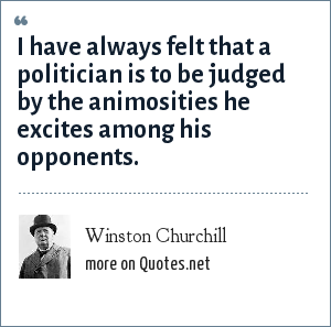Winston Churchill: I have always felt that a politician is to be judged by the animosities he excites among his opponents.