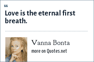 Vanna Bonta: Love is the eternal first breath.