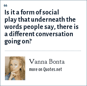 Vanna Bonta: Is it a form of social play that underneath the words people say, there is a different conversation going on?