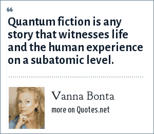 Vanna Bonta: Quantum fiction is any story that witnesses life and the human experience on a subatomic level.