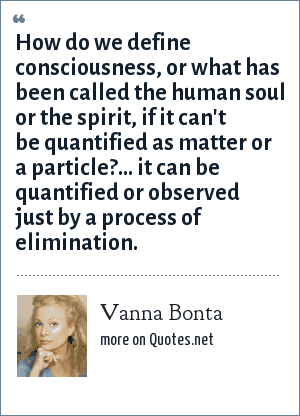 Vanna Bonta: How do we define consciousness, or what has been called the human soul or the spirit, if it can't be quantified as matter or a particle?... it can be quantified or observed just by a process of elimination.