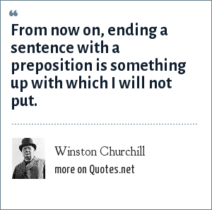Winston Churchill: From now on, ending a sentence with a preposition is something up with which I will not put.