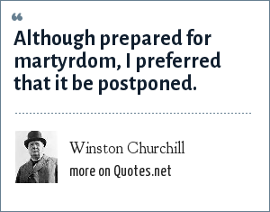 Winston Churchill: Although prepared for martyrdom, I preferred that it be postponed.