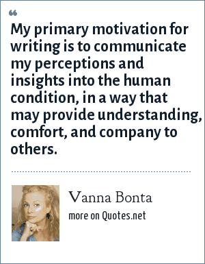Vanna Bonta: My primary motivation for writing is to communicate my perceptions and insights into the human condition, in a way that may provide understanding, comfort, and company to others.