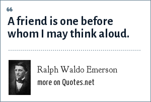 Ralph Waldo Emerson: A friend is one before whom I may think aloud.