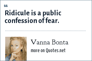 Vanna Bonta: Ridicule is a public confession of fear.