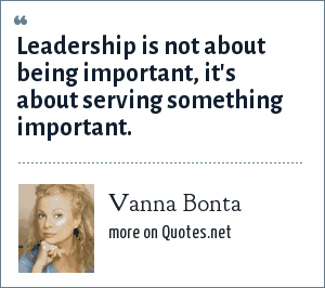Vanna Bonta: Leadership is not about being important, it's about serving something important.