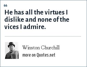 Winston Churchill: He has all the virtues I dislike and none of the vices I admire.