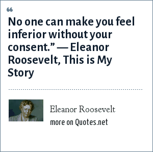 "Eleanor Roosevelt: No one can make you feel inferior without your consent."" ― Eleanor Roosevelt, This is My Story"