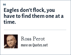 Ross Perot: Eagles don't flock, you have to find them one at a time.