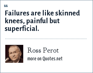 Ross Perot: Failures are like skinned knees, painful but superficial.