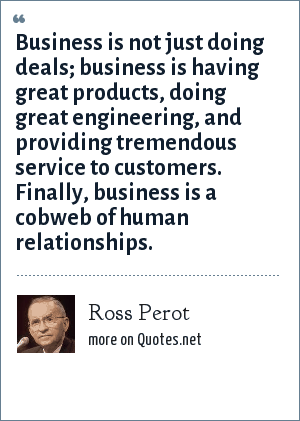 Ross Perot: Business is not just doing deals; business is having great products, doing great engineering, and providing tremendous service to customers. Finally, business is a cobweb of human relationships.