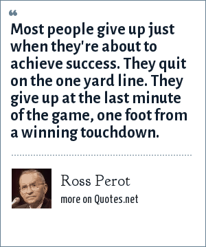 Ross Perot: Most people give up just when they're about to achieve success. They quit on the one yard line. They give up at the last minute of the game, one foot from a winning touchdown.