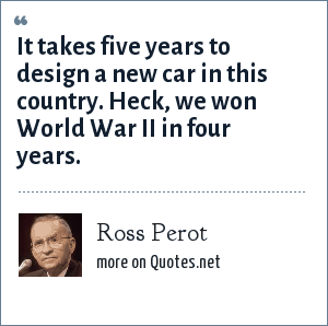 Ross Perot: It takes five years to design a new car in this country. Heck, we won World War II in four years.