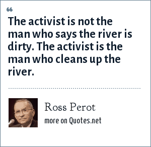 Ross Perot: The activist is not the man who says the river is dirty. The activist is the man who cleans up the river.