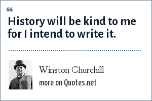 Winston Churchill: History will be kind to me for I intend to write it.