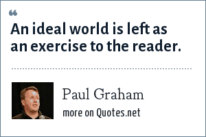 Paul Graham: An ideal world is left as an exercise to the reader.