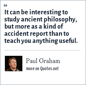 Paul Graham: It can be interesting to study ancient philosophy, but more as a kind of accident report than to teach you anything useful.