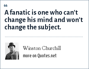Winston Churchill: A fanatic is one who can't change his mind and won't change the subject.