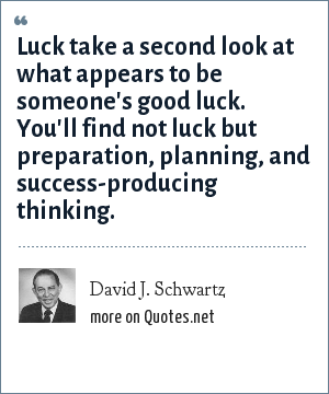 David J. Schwartz: Luck take a second look at what appears to be someone's good luck. You'll find not luck but preparation, planning, and success-producing thinking.