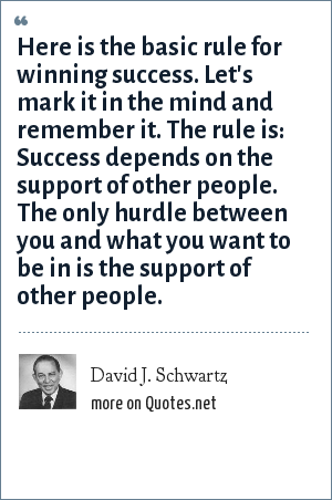 David J. Schwartz: Here is the basic rule for winning success. Let's mark it in the mind and remember it. The rule is: Success depends on the support of other people. The only hurdle between you and what you want to be in is the support of other people.