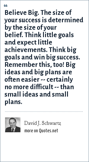 David J. Schwartz: Believe Big. The size of your success is determined by the size of your belief. Think little goals and expect little achievements. Think big goals and win big success. Remember this, too! Big ideas and big plans are often easier -- certainly no more difficult -- than small ideas and small plans.