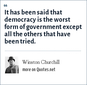 Winston Churchill: It has been said that democracy is the worst form of government except all the others that have been tried.