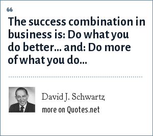 David J. Schwartz: The success combination in business is: Do what you do better... and: Do more of what you do...