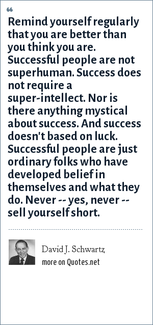 David J. Schwartz: Remind yourself regularly that you are better than you think you are. Successful people are not superhuman. Success does not require a super-intellect. Nor is there anything mystical about success. And success doesn't based on luck. Successful people are just ordinary folks who have developed belief in themselves and what they do. Never -- yes, never -- sell yourself short.